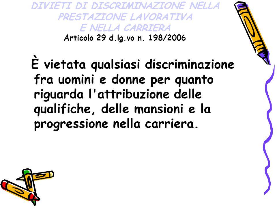DIVIETI DI DISCRIMINAZIONE NELLA PRESTAZIONE LAVORATIVA E NELLA CARRIERA Articolo 29 d.lg.vo n. 198/2006 È vietata qualsiasi discriminazione fra uomin