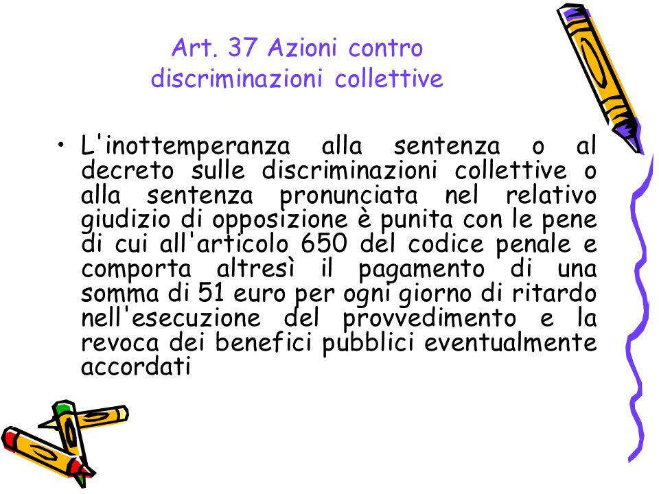 Art. 37 Azioni contro discriminazioni collettive L'inottemperanza alla sentenza o al decreto sulle discriminazioni collettive o alla sentenza pronunci