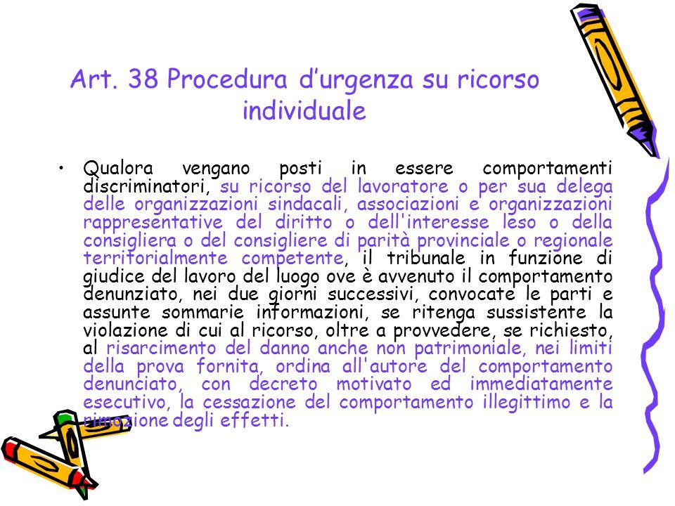 Art. 38 Procedura d'urgenza su ricorso individuale Qualora vengano posti in essere comportamenti discriminatori, su ricorso del lavoratore o per sua d