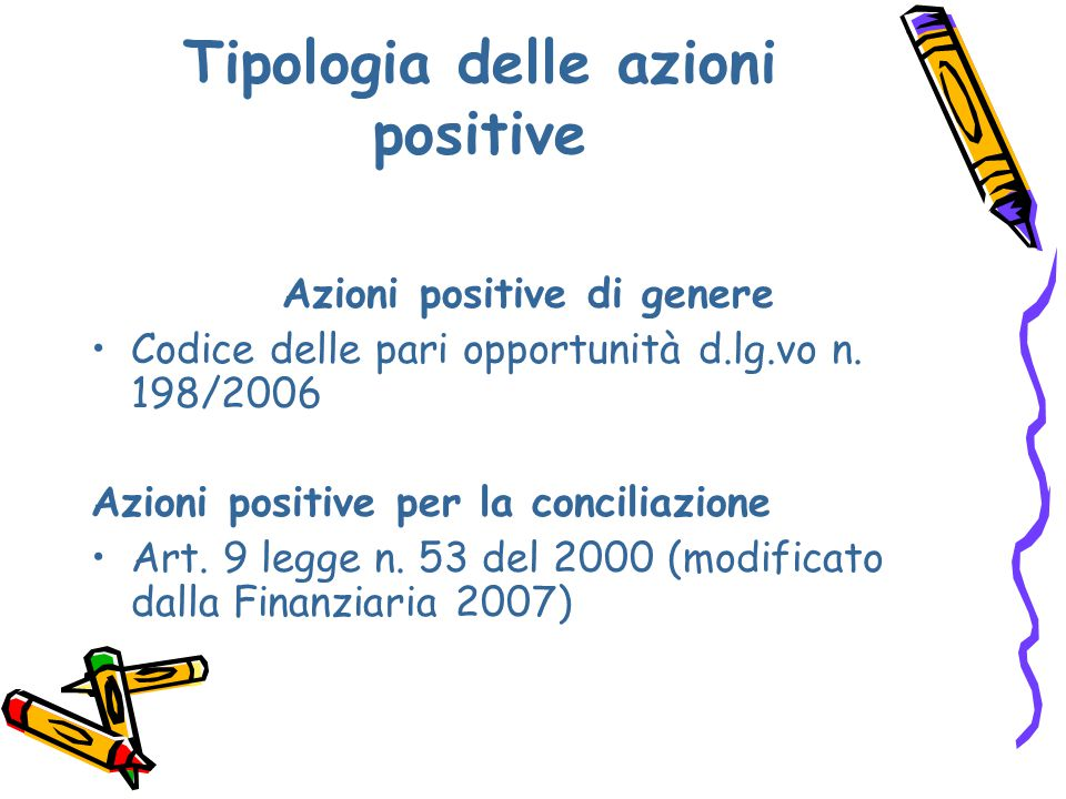 Tipologia delle azioni positive Azioni positive di genere Codice delle pari opportunità d.lg.vo n. 198/2006 Azioni positive per la conciliazione Art.