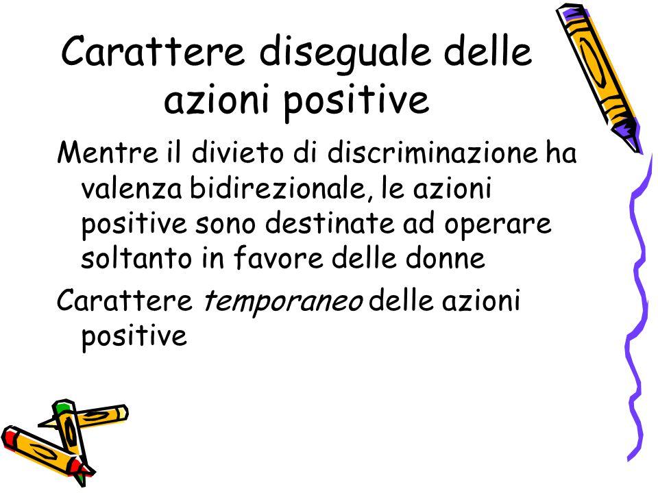 Carattere diseguale delle azioni positive Mentre il divieto di discriminazione ha valenza bidirezionale, le azioni positive sono destinate ad operare