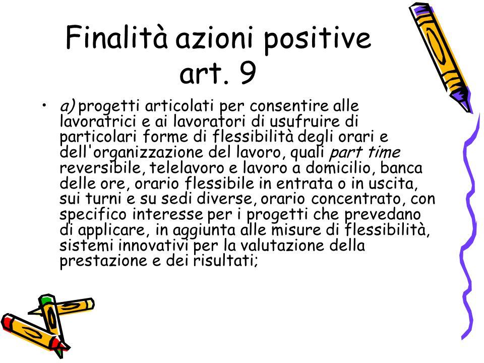 Finalità azioni positive art. 9 a) progetti articolati per consentire alle lavoratrici e ai lavoratori di usufruire di particolari forme di flessibili