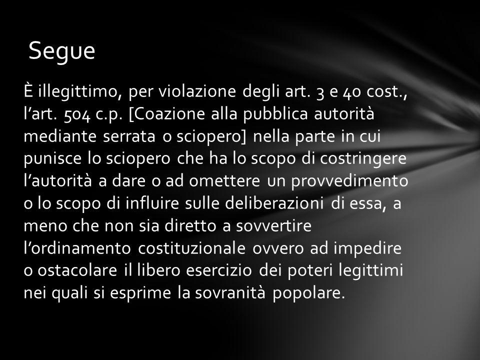 È illegittimo, per violazione degli art. 3 e 40 cost., l'art. 504 c.p. [Coazione alla pubblica autorità mediante serrata o sciopero] nella parte in cu