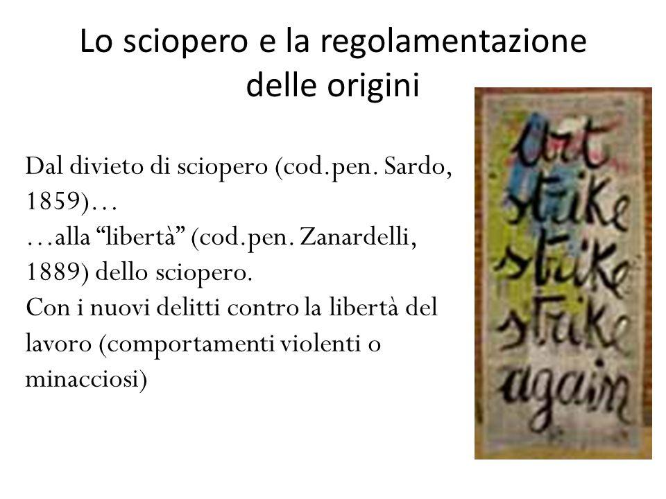 """Lo sciopero e la regolamentazione delle origini Dal divieto di sciopero (cod.pen. Sardo, 1859)… …alla """"libertà"""" (cod.pen. Zanardelli, 1889) dello scio"""