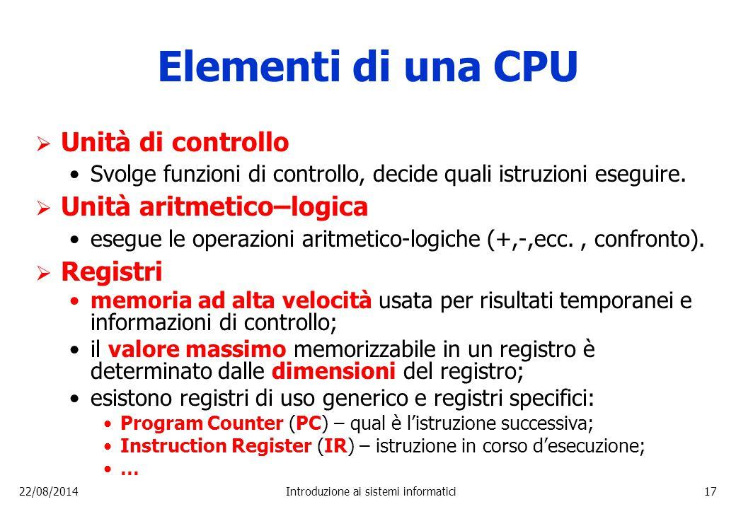 22/08/2014Introduzione ai sistemi informatici17 Elementi di una CPU  Unità di controllo Svolge funzioni di controllo, decide quali istruzioni eseguir