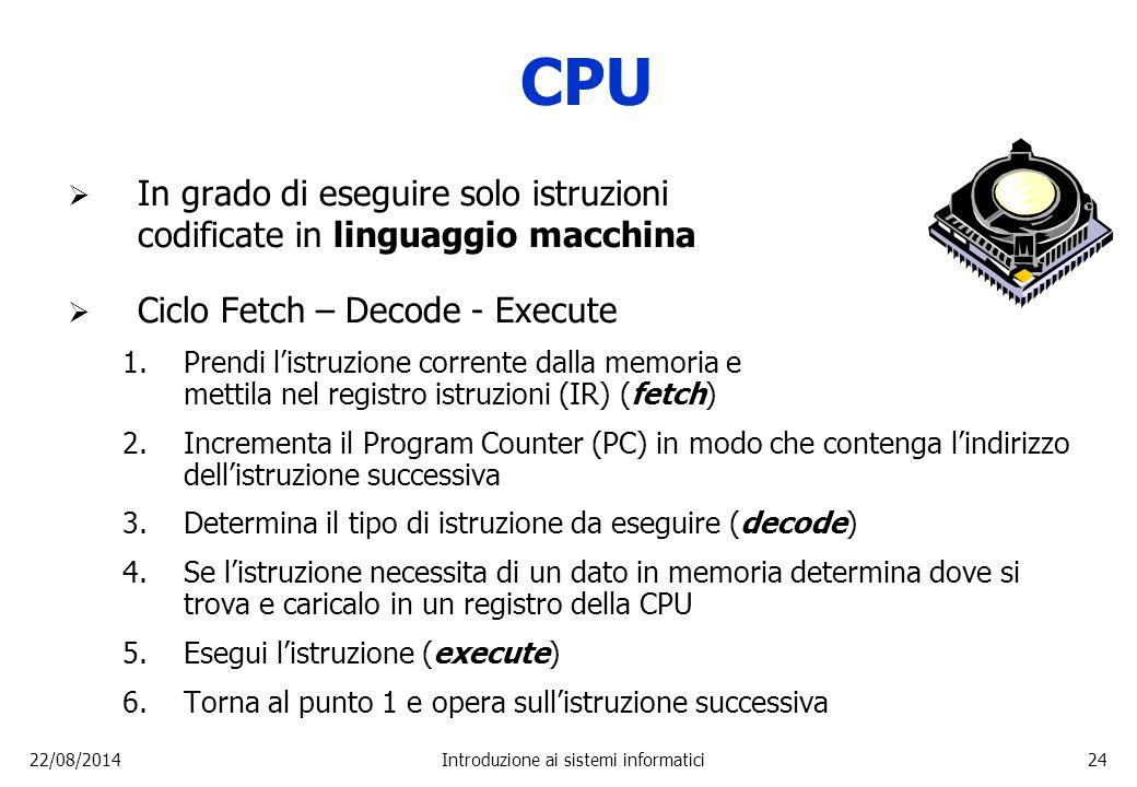 22/08/2014Introduzione ai sistemi informatici24 CPU  In grado di eseguire solo istruzioni codificate in linguaggio macchina  Ciclo Fetch – Decode -