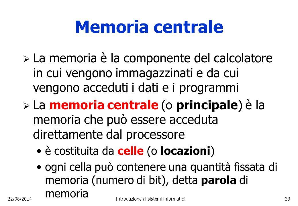 22/08/2014Introduzione ai sistemi informatici33 Memoria centrale  La memoria è la componente del calcolatore in cui vengono immagazzinati e da cui ve