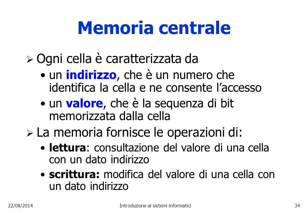 22/08/2014Introduzione ai sistemi informatici34 Memoria centrale  Ogni cella è caratterizzata da un indirizzo, che è un numero che identifica la cell