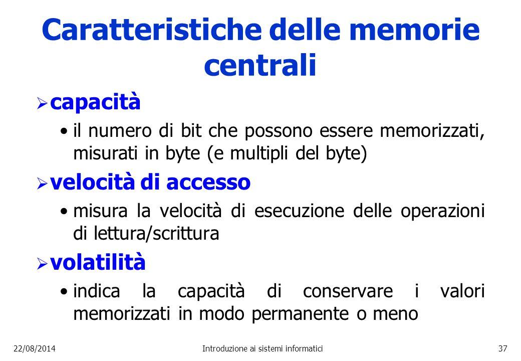 22/08/2014Introduzione ai sistemi informatici37 Caratteristiche delle memorie centrali  capacità il numero di bit che possono essere memorizzati, mis