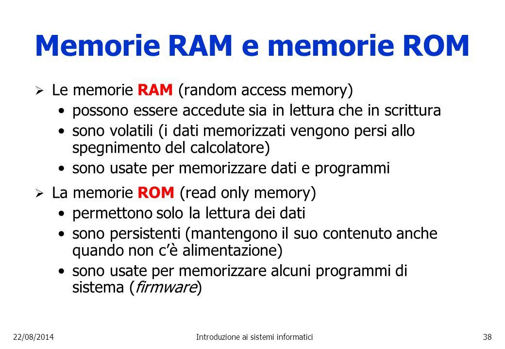 22/08/2014Introduzione ai sistemi informatici38 Memorie RAM e memorie ROM  Le memorie RAM (random access memory) possono essere accedute sia in lettu