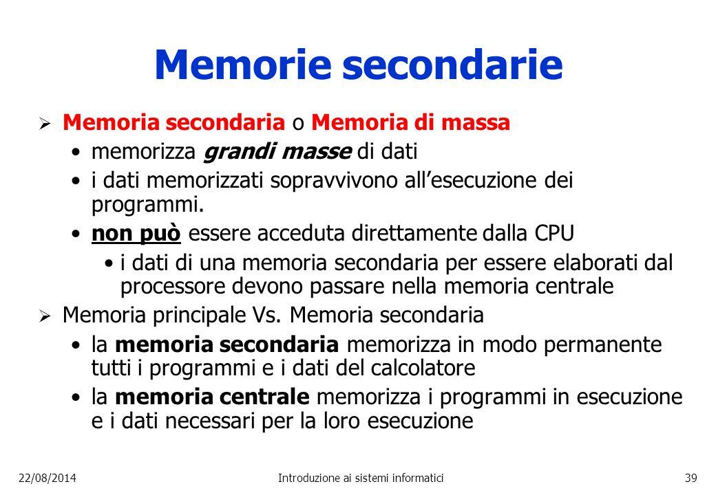 22/08/2014Introduzione ai sistemi informatici39 Memorie secondarie  Memoria secondaria o Memoria di massa memorizza grandi masse di dati i dati memor