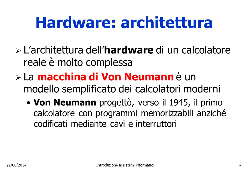 22/08/2014Introduzione ai sistemi informatici4 Hardware: architettura  L'architettura dell'hardware di un calcolatore reale è molto complessa  La ma