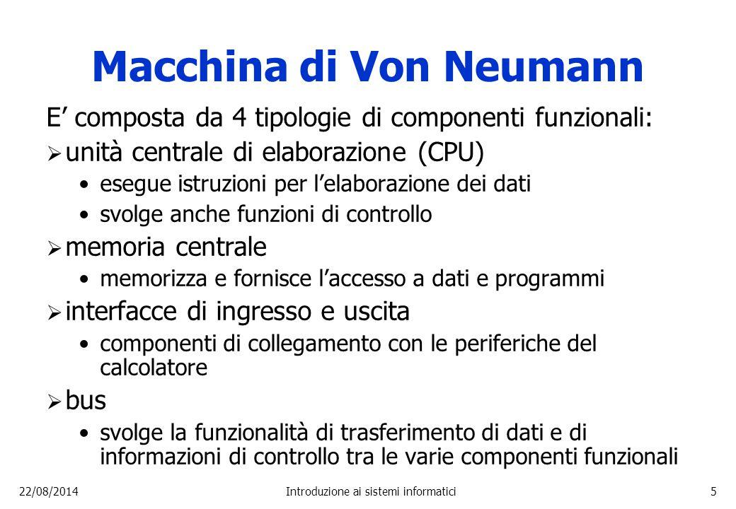 22/08/2014Introduzione ai sistemi informatici5 Macchina di Von Neumann E' composta da 4 tipologie di componenti funzionali:  unità centrale di elabor
