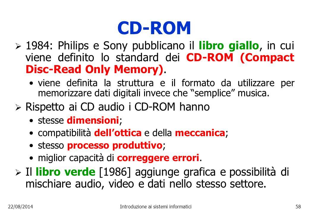 22/08/2014Introduzione ai sistemi informatici58 CD-ROM  1984: Philips e Sony pubblicano il libro giallo, in cui viene definito lo standard dei CD-ROM