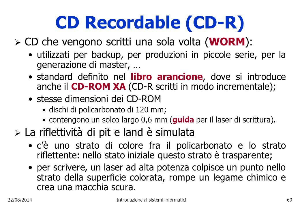 22/08/2014Introduzione ai sistemi informatici60 CD Recordable (CD-R)  CD che vengono scritti una sola volta (WORM): utilizzati per backup, per produz