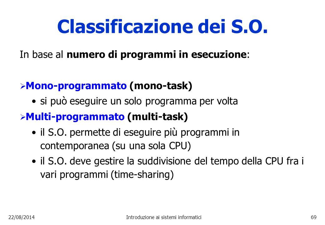 22/08/2014Introduzione ai sistemi informatici69 Classificazione dei S.O. In base al numero di programmi in esecuzione:  Mono-programmato (mono-task)