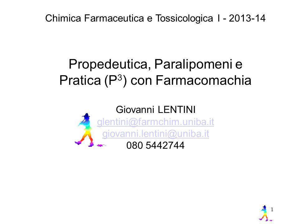1 Propedeutica, Paralipomeni e Pratica (P 3 ) con Farmacomachia Chimica Farmaceutica e Tossicologica I - 2013-14 Giovanni LENTINI glentini@farmchim.uniba.it giovanni.lentini@uniba.it 080 5442744