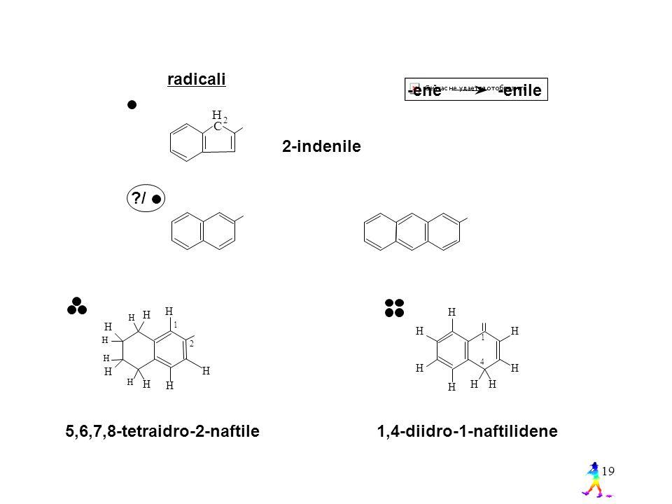 19 radicali H 2 C 2-indenile ?/ H H H H H H H H H H H 1 2 -ene -enile H H HH H H H H 1 4 1,4-diidro-1-naftilidene 5,6,7,8-tetraidro-2-naftile