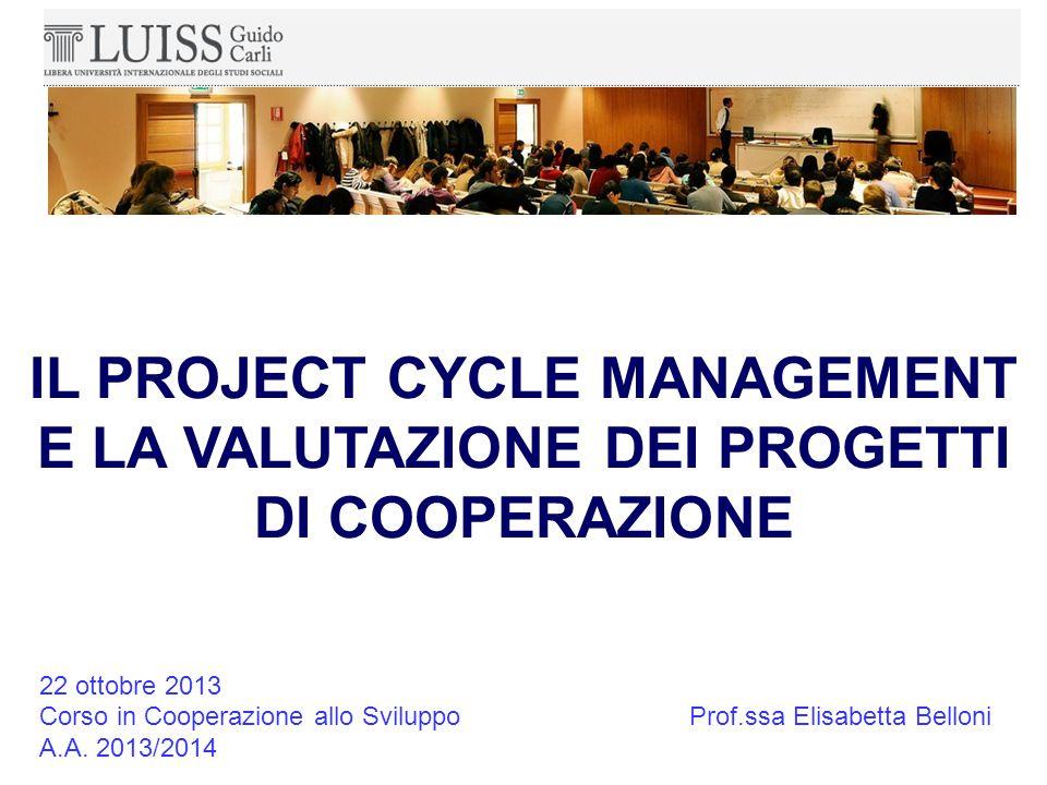 IL PROJECT CYCLE MANAGEMENT E LA VALUTAZIONE DEI PROGETTI DI COOPERAZIONE 22 ottobre 2013 Corso in Cooperazione allo Sviluppo A.A.