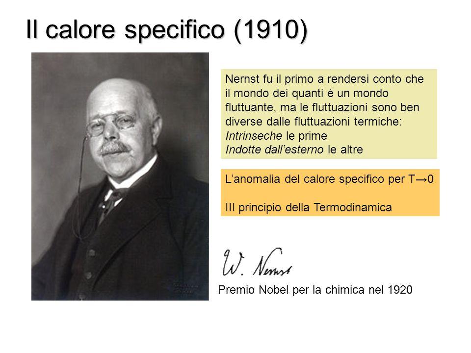Il calore specifico (1910) Premio Nobel per la chimica nel 1920 Nernst fu il primo a rendersi conto che il mondo dei quanti é un mondo fluttuante, ma