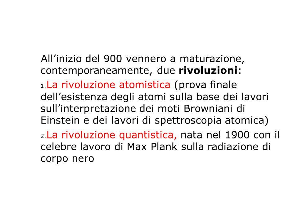 All'inizio del 900 vennero a maturazione, contemporaneamente, due rivoluzioni: 1. La rivoluzione atomistica (prova finale dell'esistenza degli atomi s