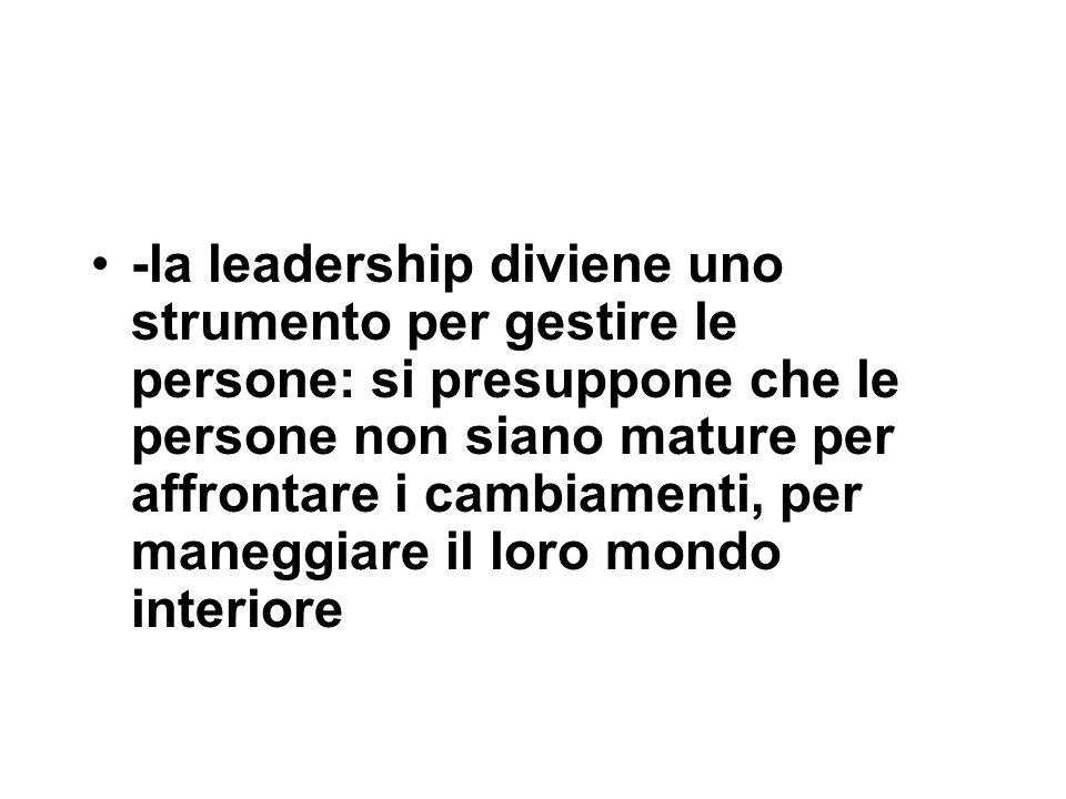 -la leadership diviene uno strumento per gestire le persone: si presuppone che le persone non siano mature per affrontare i cambiamenti, per maneggiar