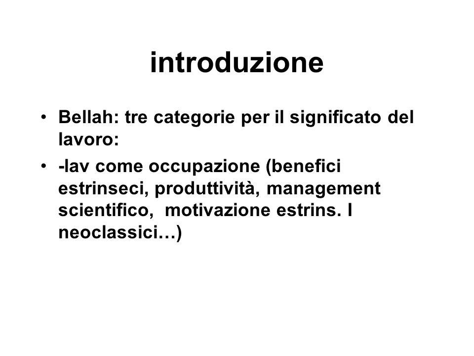 introduzione Bellah: tre categorie per il significato del lavoro: -lav come occupazione (benefici estrinseci, produttività, management scientifico, mo