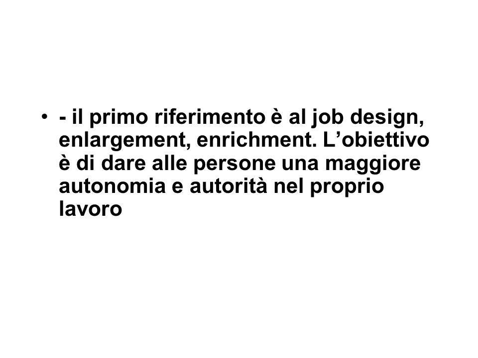 - il primo riferimento è al job design, enlargement, enrichment. L'obiettivo è di dare alle persone una maggiore autonomia e autorità nel proprio lavo