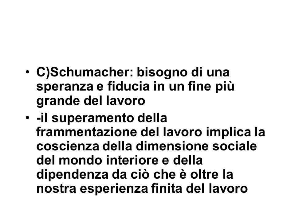 C)Schumacher: bisogno di una speranza e fiducia in un fine più grande del lavoro -il superamento della frammentazione del lavoro implica la coscienza