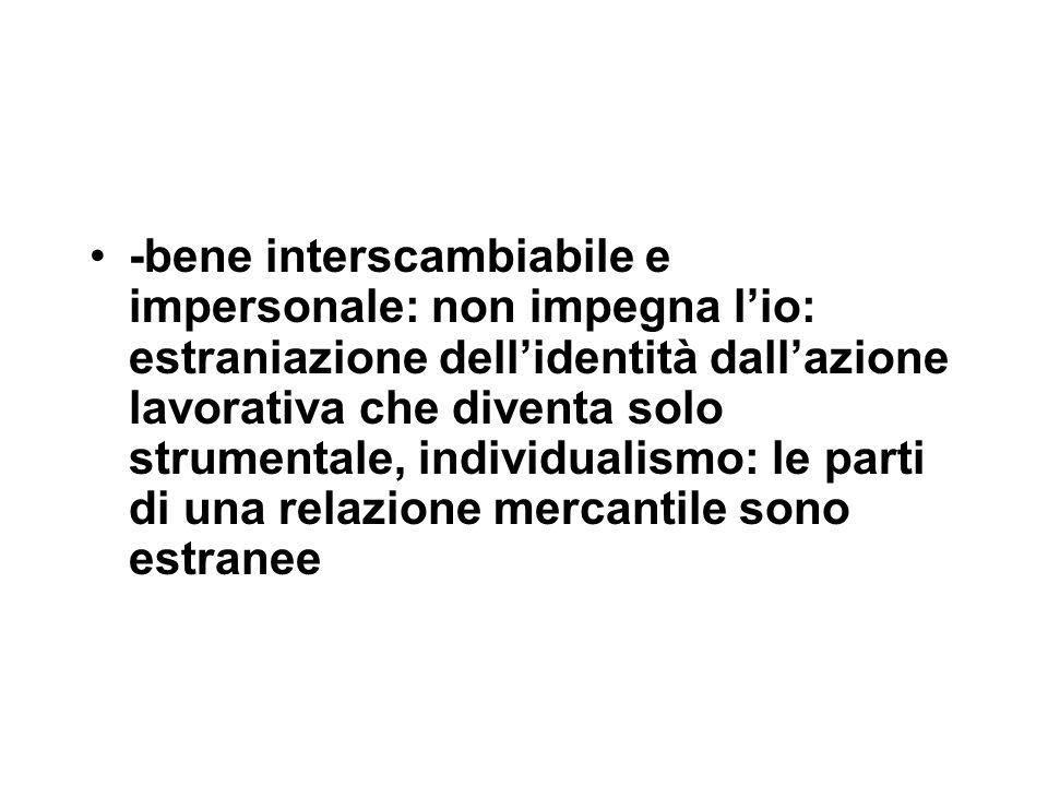 -bene interscambiabile e impersonale: non impegna l'io: estraniazione dell'identità dall'azione lavorativa che diventa solo strumentale, individualism