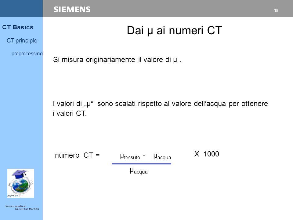 """18 CT Basics CT principle preprocessing CS TC 22 Si misura originariamente il valore di µ. X 1000 Dai µ ai numeri CT I valori di """"µ"""" sono scalati risp"""