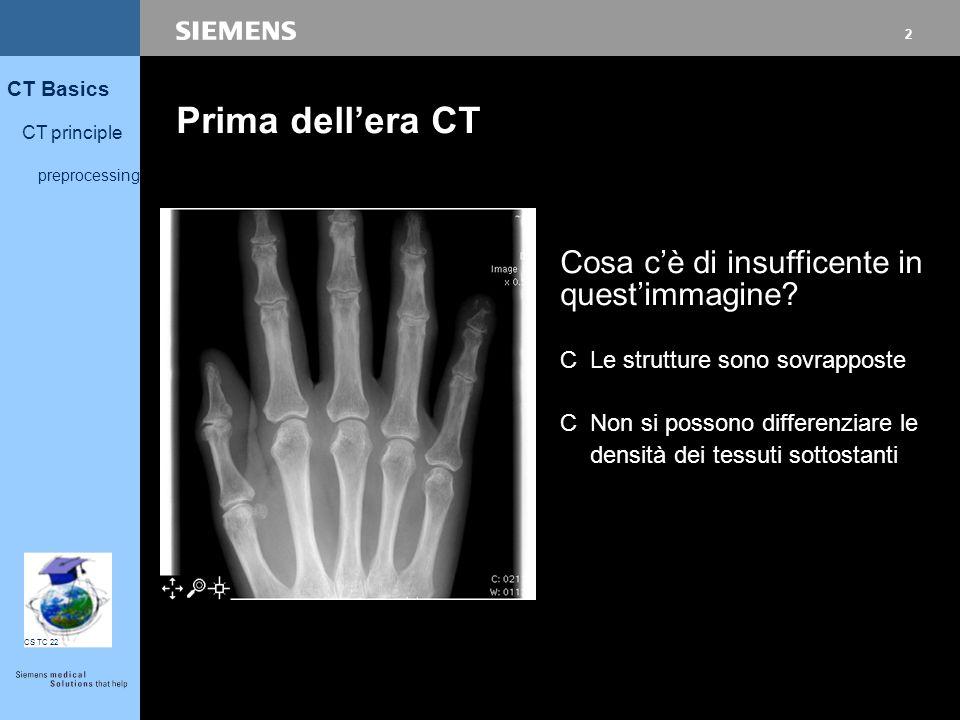 2 CT Basics CT principle preprocessing CS TC 22 Prima dell'era CT CLe strutture sono sovrapposte CNon si possono differenziare le densità dei tessuti sottostanti Cosa c'è di insufficente in quest'immagine?