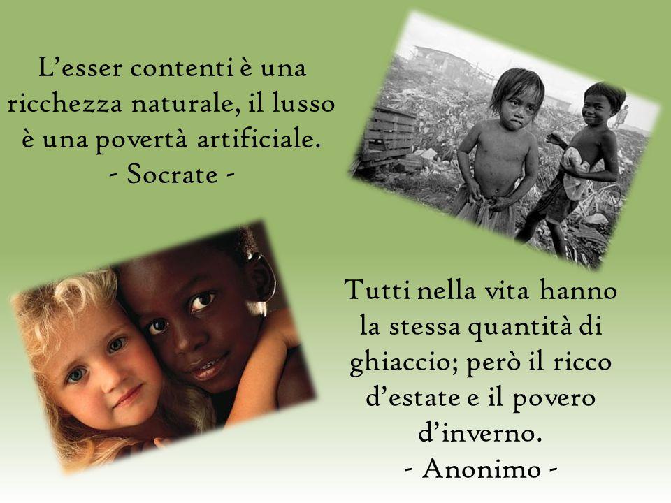 L'esser contenti è una ricchezza naturale, il lusso è una povertà artificiale. - Socrate - Tutti nella vita hanno la stessa quantità di ghiaccio; però
