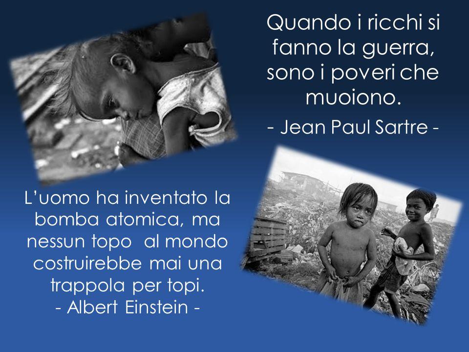 Quando i ricchi si fanno la guerra, sono i poveri che muoiono. - J ean Paul Sartre - L'uomo ha inventato la bomba atomica, ma nessun topo al mondo cos