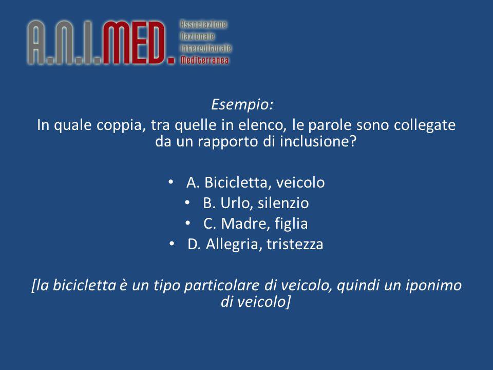 Esempio: In quale coppia, tra quelle in elenco, le parole sono collegate da un rapporto di inclusione? A. Bicicletta, veicolo B. Urlo, silenzio C. Mad