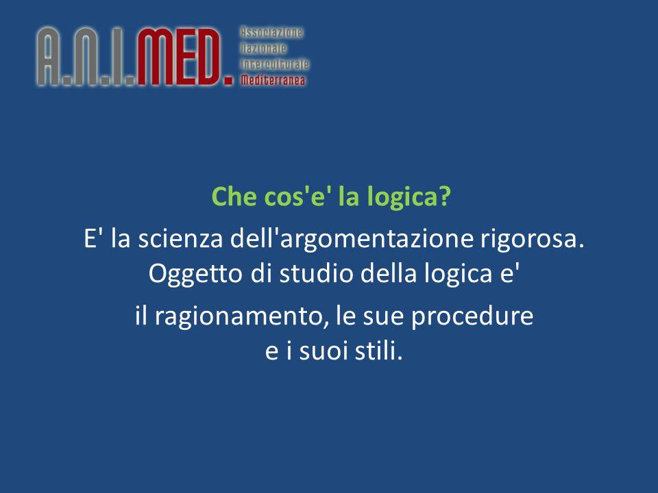 Che cos'e' la logica? E' la scienza dell'argomentazione rigorosa. Oggetto di studio della logica e' il ragionamento, le sue procedure e i suoi stili.