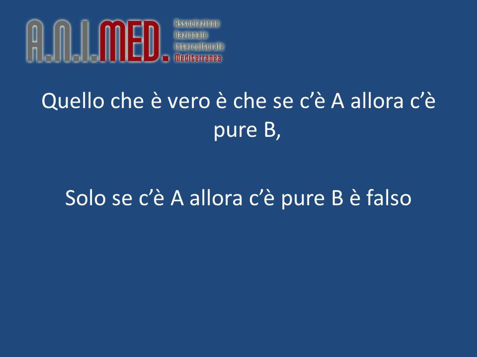Quello che è vero è che se c'è A allora c'è pure B, Solo se c'è A allora c'è pure B è falso