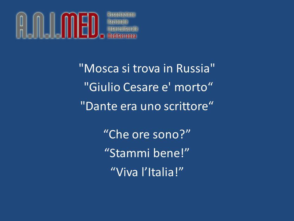 Mosca si trova in Russia Giulio Cesare e morto Dante era uno scrittore Che ore sono? Stammi bene! Viva l'Italia!