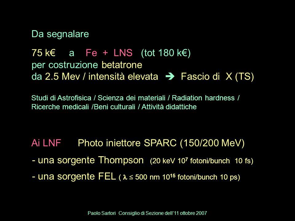 Da segnalare Ai LNF Photo iniettore SPARC (150/200 MeV) 75 k€ a Fe + LNS (tot 180 k€) per costruzione betatrone da 2.5 Mev / intensità elevata  Fascio di X (TS) Studi di Astrofisica / Scienza dei materiali / Radiation hardness / Ricerche medicali /Beni culturali / Attività didattiche - una sorgente Thompson (20 keV 10 7 fotoni/bunch 10 fs) - una sorgente FEL ( ≤ 500 nm 10 15 fotoni/bunch 10 ps) Paolo Sartori Consiglio di Sezione dell'11 ottobre 2007