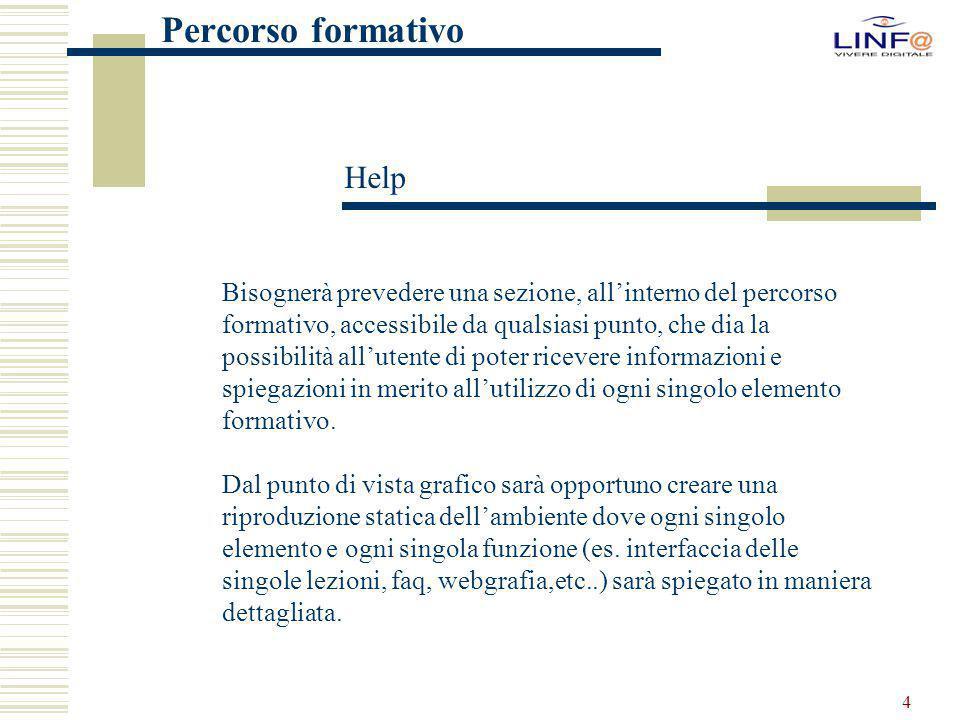 4 Help Percorso formativo Bisognerà prevedere una sezione, all'interno del percorso formativo, accessibile da qualsiasi punto, che dia la possibilità