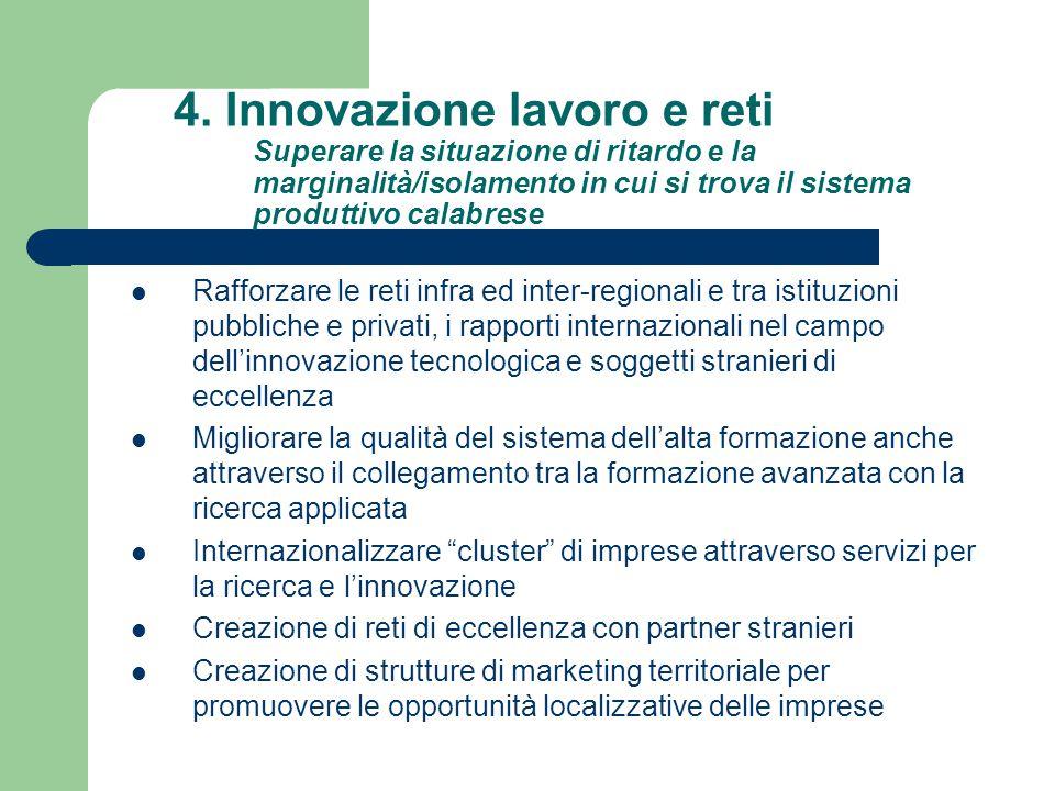 4. Innovazione lavoro e reti Superare la situazione di ritardo e la marginalità/isolamento in cui si trova il sistema produttivo calabrese Rafforzare
