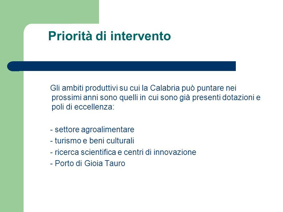 Priorità di intervento Gli ambiti produttivi su cui la Calabria può puntare nei prossimi anni sono quelli in cui sono già presenti dotazioni e poli di eccellenza: - settore agroalimentare - turismo e beni culturali - ricerca scientifica e centri di innovazione - Porto di Gioia Tauro