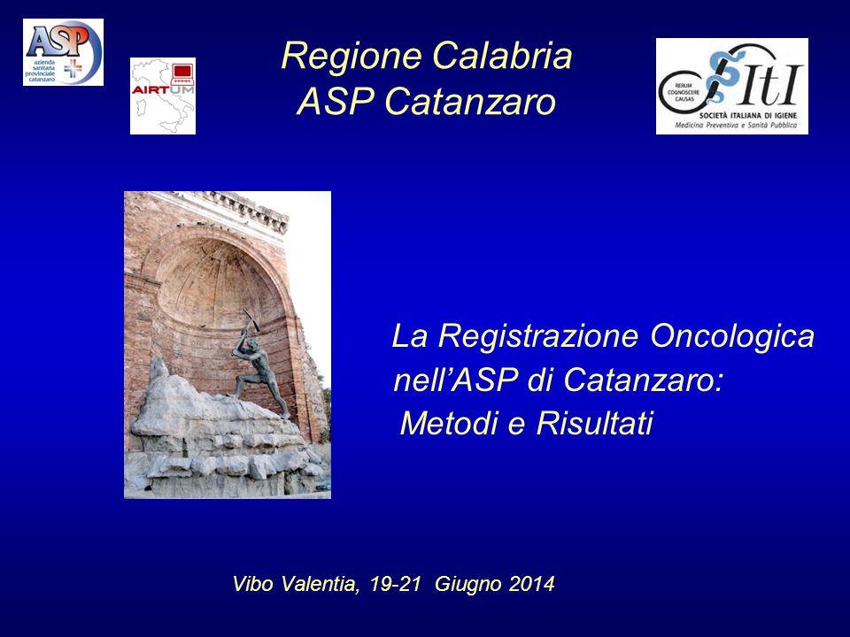 Regione Calabria ASP Catanzaro La Registrazione Oncologica nell'ASP di Catanzaro: M Metodi e Risultati Vibo Valentia, 19-21 Giugno 2014