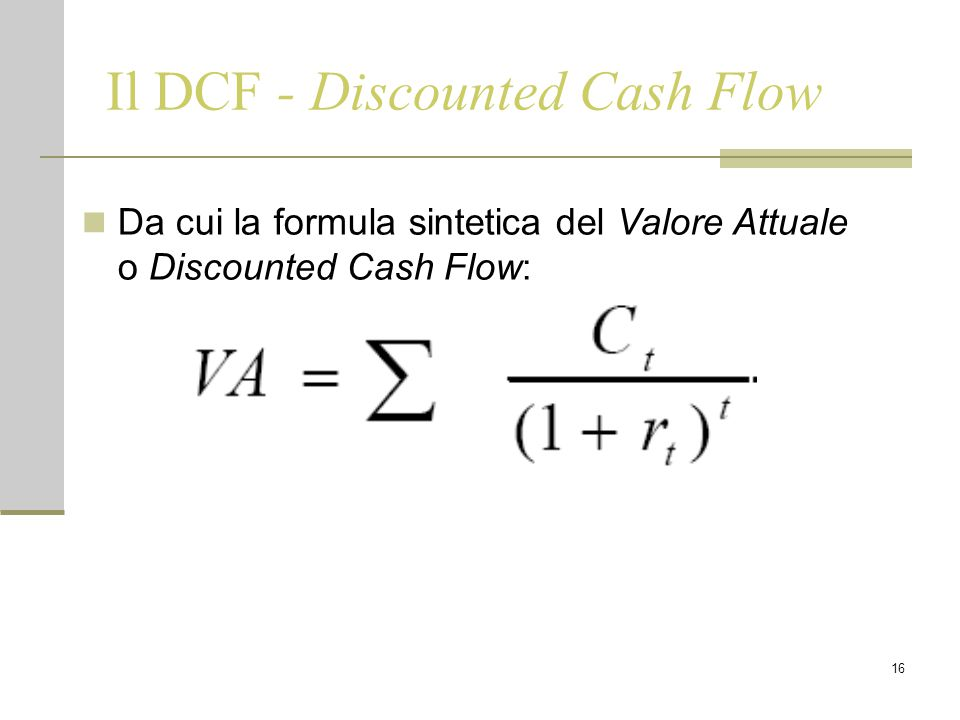 16 Il DCF - Discounted Cash Flow Da cui la formula sintetica del Valore Attuale o Discounted Cash Flow: