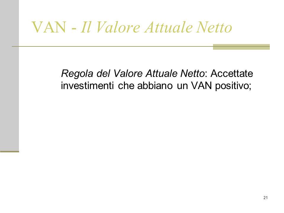 21 VAN - Il Valore Attuale Netto Regola del Valore Attuale Netto: Accettate investimenti che abbiano un VAN positivo;