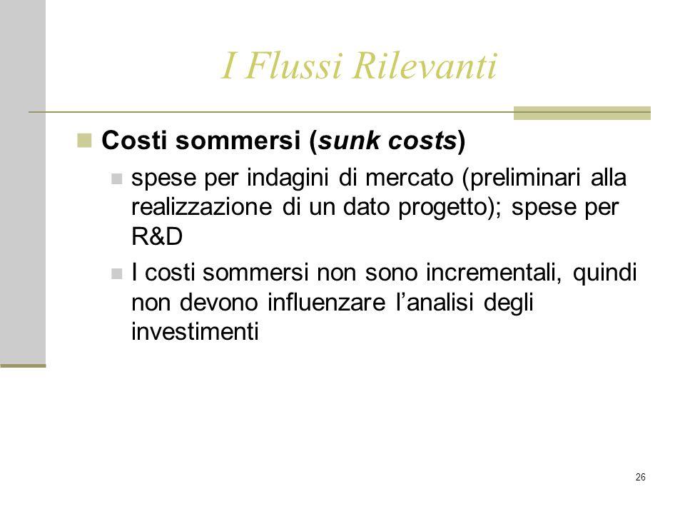 26 I Flussi Rilevanti Costi sommersi (sunk costs) spese per indagini di mercato (preliminari alla realizzazione di un dato progetto); spese per R&D I costi sommersi non sono incrementali, quindi non devono influenzare l'analisi degli investimenti