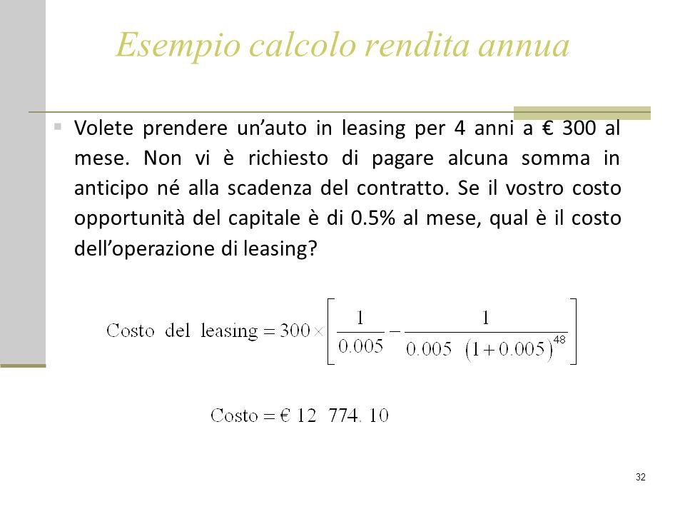 32 Esempio calcolo rendita annua  Volete prendere un'auto in leasing per 4 anni a € 300 al mese. Non vi è richiesto di pagare alcuna somma in anticip