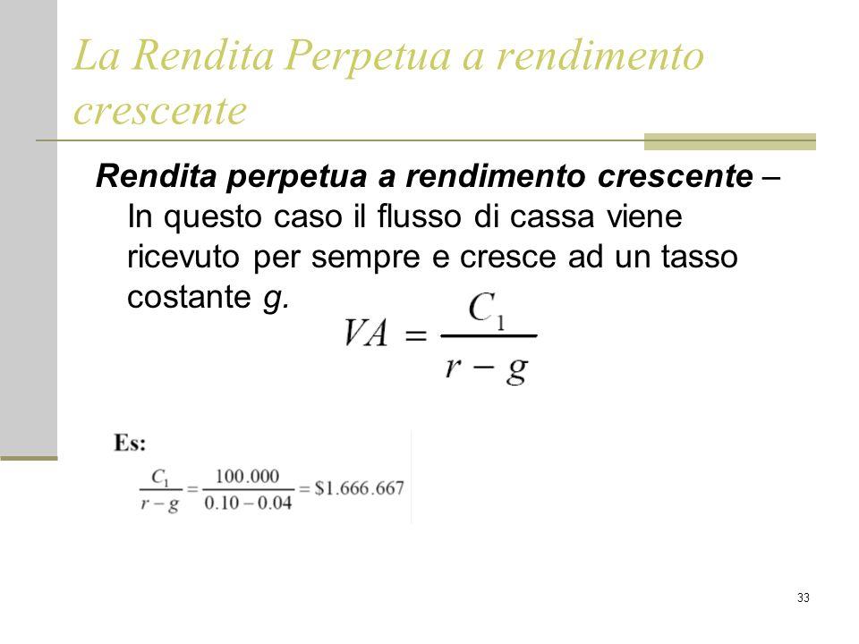 33 La Rendita Perpetua a rendimento crescente Rendita perpetua a rendimento crescente – In questo caso il flusso di cassa viene ricevuto per sempre e cresce ad un tasso costante g.