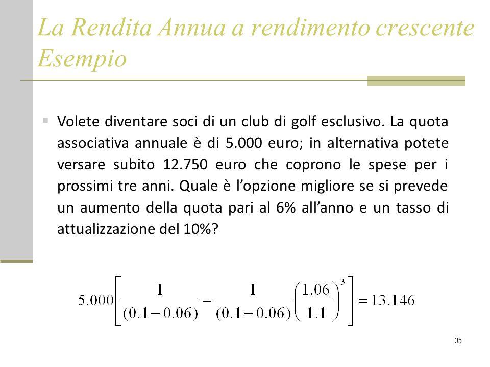 35 La Rendita Annua a rendimento crescente Esempio  Volete diventare soci di un club di golf esclusivo. La quota associativa annuale è di 5.000 euro;