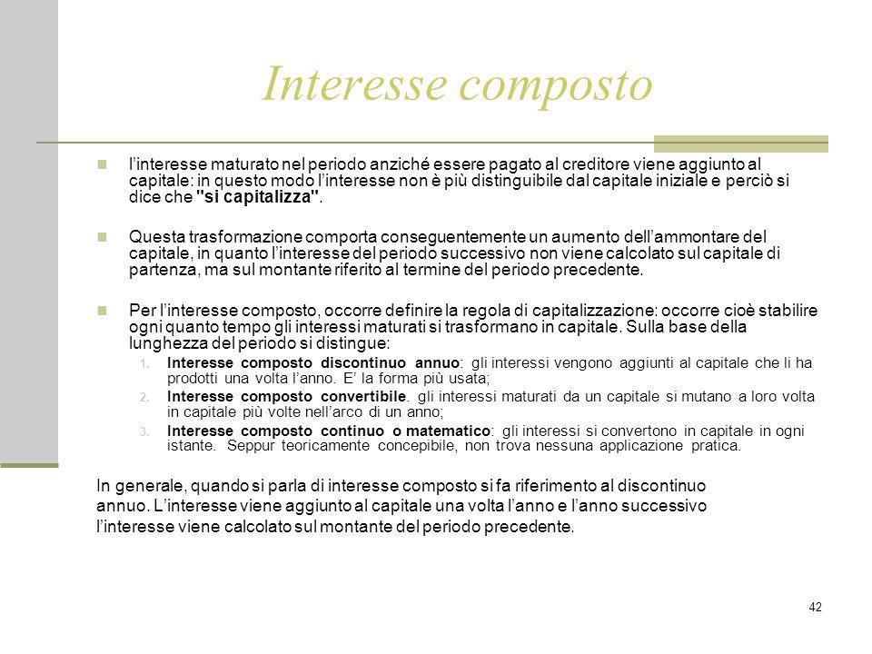 42 Interesse composto l'interesse maturato nel periodo anziché essere pagato al creditore viene aggiunto al capitale: in questo modo l'interesse non è